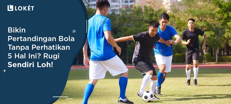 image Bikin Pertandingan Bola Tanpa Perhatikan 5 Hal Ini? Rugi Sendiri Loh!